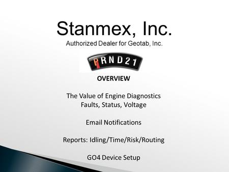OVERVIEW The Value of Engine Diagnostics Faults, Status, Voltage Email Notifications Reports: Idling/Time/Risk/Routing GO4 Device Setup Stanmex, Inc. Authorized.