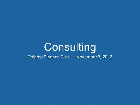 Consulting Colgate Finance Club — November 3, 2013.