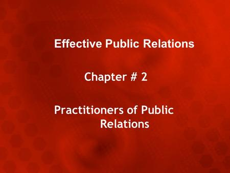 Effective Public Relations Chapter # 2 Practitioners of Public Relations.