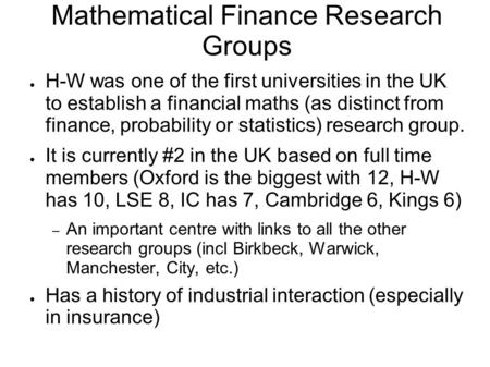 Mathematical Finance Research Groups ● H-W was one of the first universities in the UK to establish a financial maths (as distinct from finance, probability.
