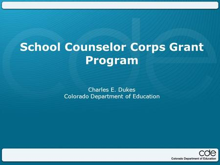 School Counselor Corps Grant Program Charles E. Dukes Colorado Department of Education.