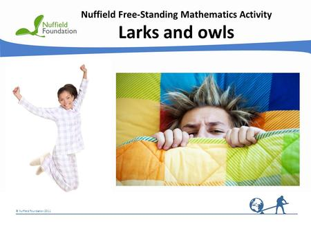© Nuffield Foundation 2011 Nuffield Free-Standing Mathematics Activity Larks and owls.