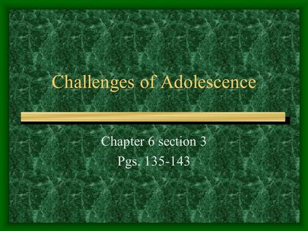 Challenges of Adolescence Chapter 6 section 3 Pgs. 135-143.
