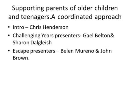 Supporting parents of older children and teenagers.A coordinated approach Intro – Chris Henderson Challenging Years presenters- Gael Belton& Sharon Dalgleish.