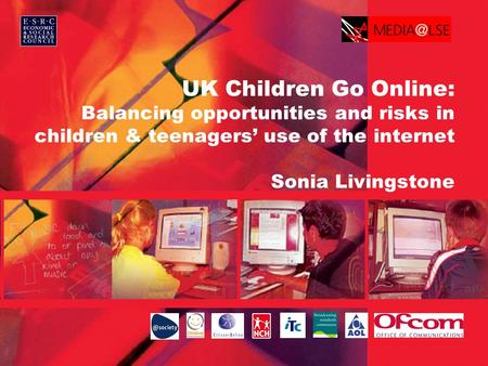 UK Children Go Online: Balancing opportunities and risks in children & teenagers' use of the internet Sonia Livingstone.