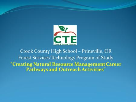 Crook County High School – Prineville, OR Forest Services Technology Program of Study Creating Natural Resource Management Career Pathways and Outreach.