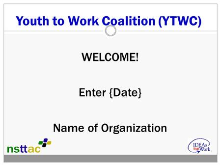 Youth to Work Coalition (YTWC) WELCOME! Enter {Date} Name of Organization.
