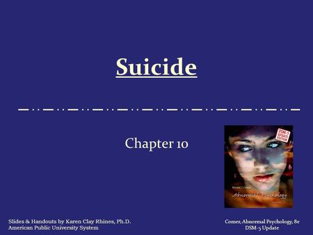 Suicide Chapter 10 Comer, Abnormal Psychology, 8e DSM-5 Update Slides & Handouts by Karen Clay Rhines, Ph.D. American Public University System.
