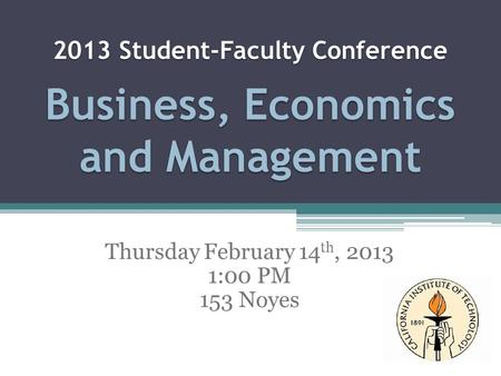 2013 Student-Faculty Conference Business, Economics and Management Thursday February 14 th, 2013 1:00 PM 153 Noyes.