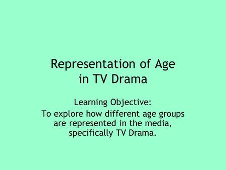 Representation of Age in TV Drama Learning Objective: To explore how different age groups are represented in the media, specifically TV Drama.