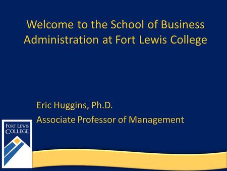 Welcome to the School of Business Administration at Fort Lewis College Eric Huggins, Ph.D. Associate Professor of Management.