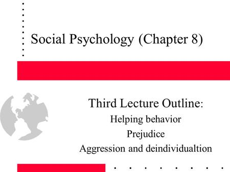 Social Psychology (Chapter 8) Third Lecture Outline : Helping behavior Prejudice Aggression and deindividualtion.