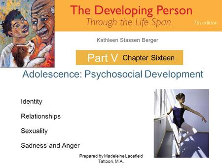 Kathleen Stassen Berger Prepared by Madeleine Lacefield Tattoon, M.A. 1 Part V Adolescence: Psychosocial Development Chapter Sixteen Identity Relationships.
