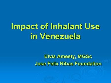Impact of Inhalant Use in Venezuela Elvia Amesty, MGSc Jose Felix Ribas Foundation.