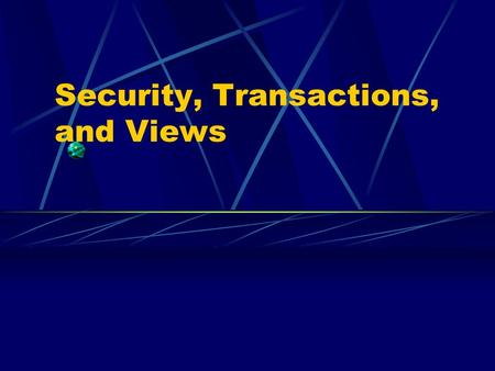 Security, Transactions, and Views. Security Achieved through GRANT & REVOKE Assumes the database can recognize its users and verify their identity can.
