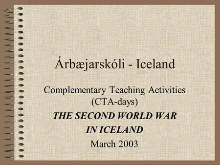 Árbæjarskóli - Iceland Complementary Teaching Activities (CTA-days) THE SECOND WORLD WAR IN ICELAND March 2003.