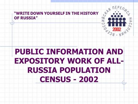 """WRITE DOWN YOURSELF IN THE HISTORY OF RUSSIA"" PUBLIC INFORMATION AND EXPOSITORY WORK OF ALL- RUSSIA POPULATION CENSUS - 2002."