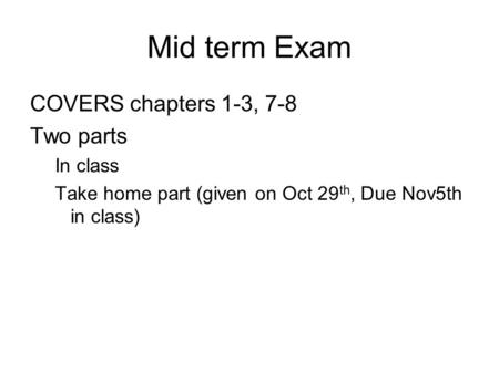 Mid term Exam COVERS chapters 1-3, 7-8 Two parts In class Take home part (given on Oct 29 th, Due Nov5th in class)