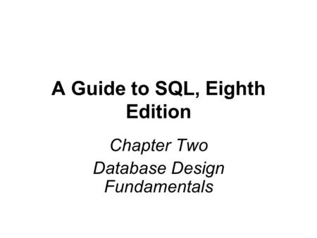 A Guide to SQL, Eighth Edition Chapter Two Database Design Fundamentals.