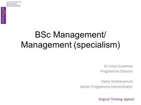 BSc Management/ Management (specialism) Dr Anna Goatman Programme Director Helen McManamon Senior Programme Administrator.