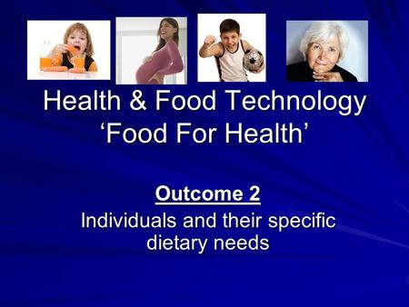 Health & Food Technology 'Food For Health' Outcome 2 Individuals and their specific dietary needs.