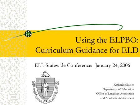 Using the ELPBO: Curriculum Guidance for ELD ELL Statewide Conference: January 24, 2006 Katherine Earley Department of Education Office of Language Acquisition.
