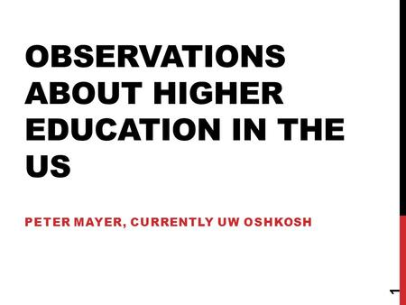 OBSERVATIONS ABOUT HIGHER EDUCATION IN THE US PETER MAYER, CURRENTLY UW OSHKOSH 1.
