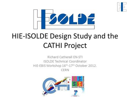 HIE-ISOLDE Design Study and the CATHI Project Richard Catherall EN-STI ISOLDE Technical Coordinator HIE-EBIS Workshop 16 th -17 th October 2012. CERN.