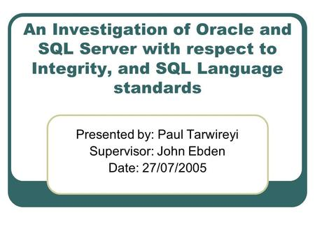 An Investigation of Oracle and SQL Server with respect to Integrity, and SQL Language standards Presented by: Paul Tarwireyi Supervisor: John Ebden Date: