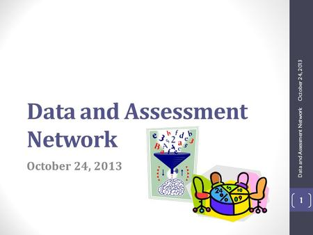 Data and Assessment Network October 24, 2013 Data and Assessment Network 1.