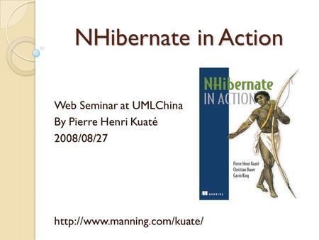 NHibernate in Action Web Seminar at UMLChina By Pierre Henri Kuaté 2008/08/27