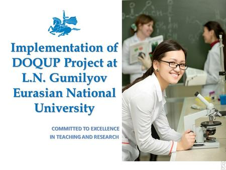 Implementation of DOQUP Project at L.N. Gumilyov Eurasian National University COMMITTED TO EXCELLENCE COMMITTED TO EXCELLENCE IN TEACHING AND RESEARCH.