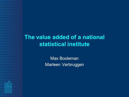 The value added of a national statistical institute Max Booleman Marleen Verbruggen.