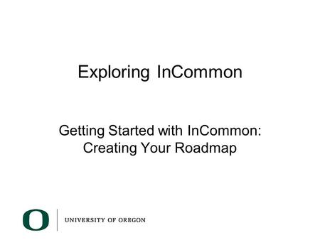 Exploring InCommon Getting Started with InCommon: Creating Your Roadmap.