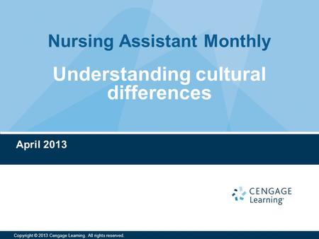 Nursing Assistant Monthly Copyright © 2013 Cengage Learning. All rights reserved. Understanding cultural differences April 2013.