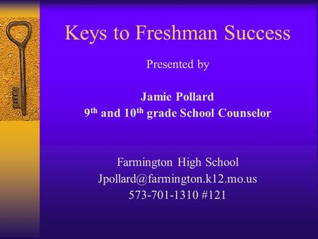 Keys to Freshman Success Presented by Jamie Pollard 9 th and 10 th grade School Counselor Farmington High School 573-701-1310.