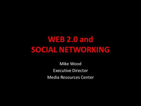 WEB 2.0 and SOCIAL NETWORKING Mike Wood Executive Director Media Resources Center.