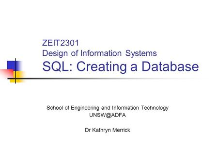 ZEIT2301 Design of Information Systems SQL: Creating a Database School of Engineering and Information Technology Dr Kathryn Merrick.