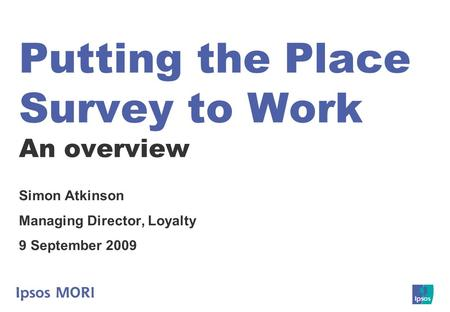 Putting the Place Survey to Work An overview Simon Atkinson Managing Director, Loyalty 9 September 2009.