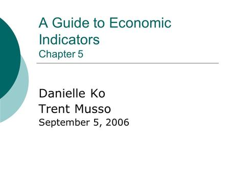 A Guide to Economic Indicators Chapter 5 Danielle Ko Trent Musso September 5, 2006.