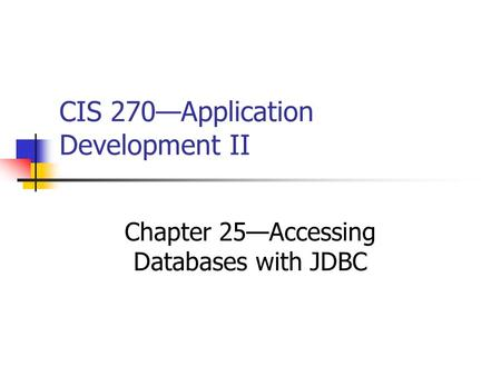 CIS 270—Application Development II Chapter 25—Accessing Databases with JDBC.