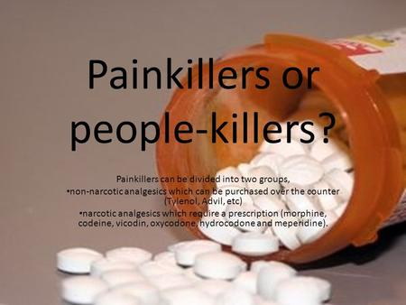 Painkillers or people-killers? Painkillers can be divided into two groups, non-narcotic analgesics which can be purchased over the counter (Tylenol, Advil,