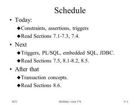 SCUHolliday - coen 1789–1 Schedule Today: u Constraints, assertions, triggers u Read Sections 7.1-7.3, 7.4. Next u Triggers, PL/SQL, embedded SQL, JDBC.