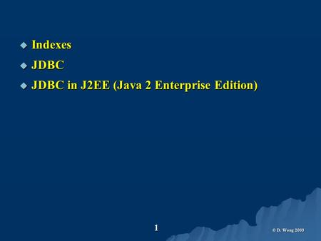 © D. Wong 2003 1  Indexes  JDBC  JDBC in J2EE (Java 2 Enterprise Edition)