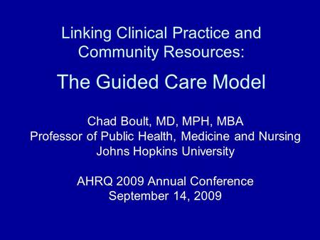 Linking Clinical Practice and Community Resources: The Guided Care Model Chad Boult, MD, MPH, MBA Professor of Public Health, Medicine and Nursing Johns.