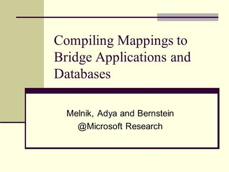 Compiling Mappings to Bridge Applications and Databases Melnik, Adya and Research.