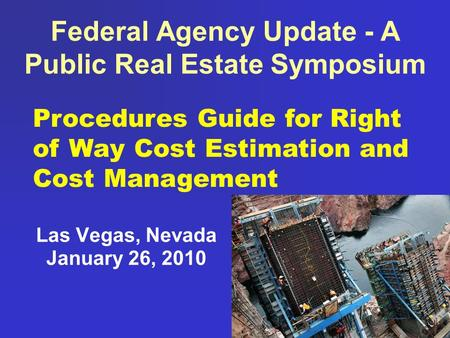 Federal Agency Update - A Public Real Estate Symposium Las Vegas, Nevada January 26, 2010 Procedures Guide for Right of Way Cost Estimation and Cost Management.