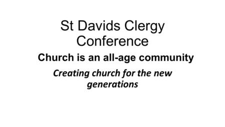 St Davids Clergy Conference Church is an all-age community Creating church for the new generations.
