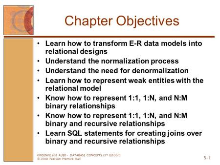 KROENKE and AUER - DATABASE CONCEPTS (3 rd Edition) © 2008 Pearson Prentice Hall 5-1 Chapter Objectives Learn how to transform E-R data models into relational.