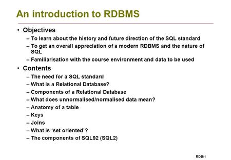 RDB/1 An introduction to RDBMS Objectives –To learn about the history and future direction of the SQL standard –To get an overall appreciation of a modern.